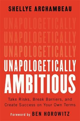 Unapologetically Ambitious: Take Risks, Break Barriers, and Create Success on Your Own Terms by Ben Horowitz