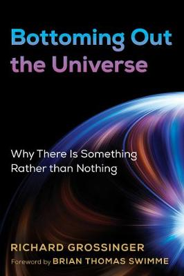 Bottoming Out the Universe: Why There Is Something Rather than Nothing by Richard Grossinger