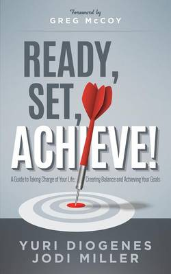 Ready, Set, Achieve!: A Guide to Taking Charge of Your Life, Creating Balance, and Achieving Your Goals by Yuri Diogenes