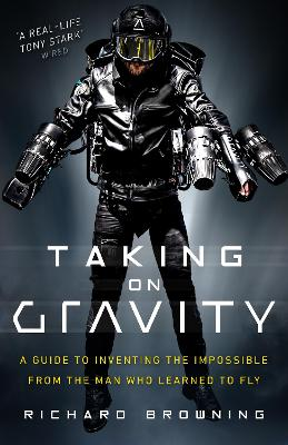 Taking on Gravity: A Guide to Inventing the Impossible from the Man Who Learned to Fly by Richard Browning