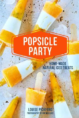 Popsicle Party: Home-Made Natural Iced Treats by Louise Pickford