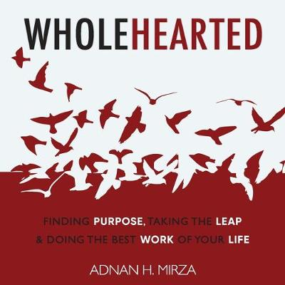 Wholehearted: Finding Purpose, Taking the Leap and Doing the Best Work of Your Life by Adnan H. Mirza