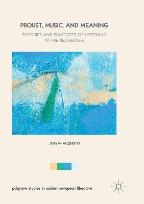 Proust, Music, and Meaning: Theories and Practices of Listening in the Recherche by Joseph Acquisto