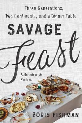 Savage Feast: Three Generations, Two Continents, and a Dinner Table (a Memoir with Recipes) by Boris Fishman