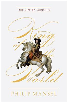 King of the World: The Life of Louis XIV by Philip Mansel