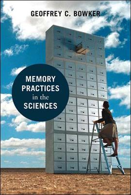 Memory Practices in the Sciences by Geoffrey C. Bowker