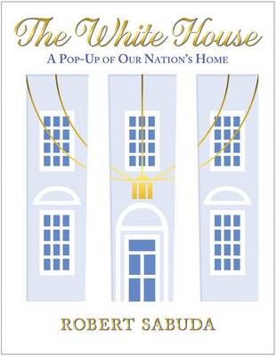The White House: A Pop-Up of Our Nation's Home by Robert Sabuda
