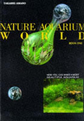 Nature Aquarium World: Bk. 1 by Takashi Amano