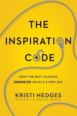 The Inspiration Code: How the Best Leaders Energize People Every Day by Kristi Hedges