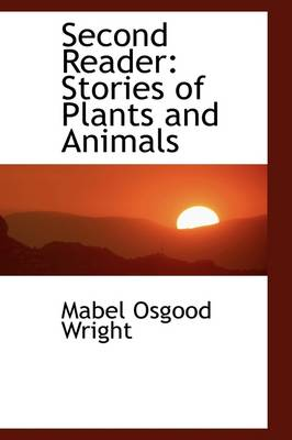 Second Reader: Stories of Plants and Animals by Professor Mabel Osgood Wright