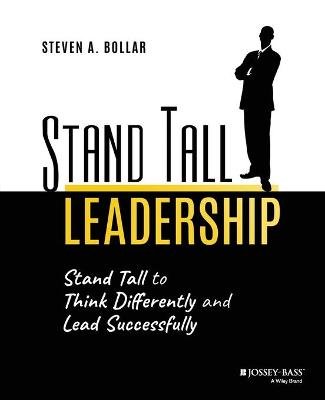 Stand Tall Leadership: Stand Tall to Think Differently and Lead Successfully by Steven A. Bollar
