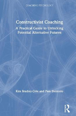 Constructivist Coaching: A Practical Guide to Unlocking Potential Alternative Futures by Kim Bradley-Cole