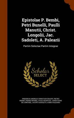 Epistolae P. Bembi, Petri Bunelli, Paulli Manutii, Christ. Longolii, Jac. Sadoleti, A. Palearii: Partim Selectae Partim Integrae by Pietro Bembo