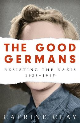 The Good Germans: Resisting the Nazis, 1933-1945 book