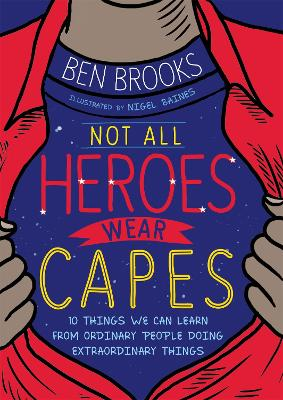Not All Heroes Wear Capes: 10 Things We Can Learn From the Ordinary People Doing Extraordinary Things by Ben Brooks