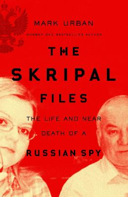 The Skripal Files: The full story behind the Salisbury Poisonings by Mark Urban