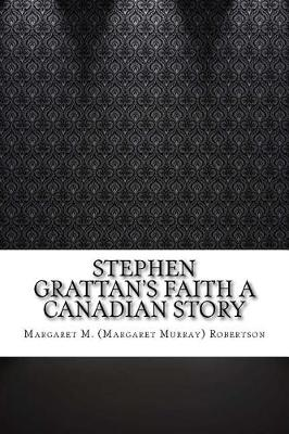 Stephen Grattan's Faith a Canadian Story by Margaret M Robertson