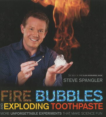Fire Bubbles and Exploding Toothpaste by Steve Spangler