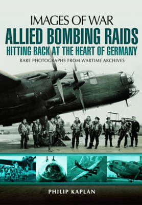 Allied Bombing Raids: Hitting Back at the Heart of Germany by Philip Kaplan