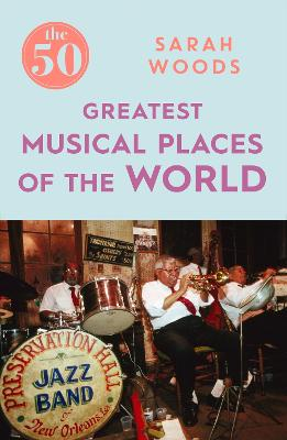The 50 Greatest Musical Places by Sarah Woods