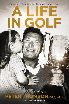 A Life in Golf: Inspirationsand Insights from Australia's Greatest Golfer by Peter Thomson