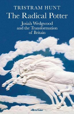 The Radical Potter: Josiah Wedgwood and the Transformation of Britain by Tristram Hunt