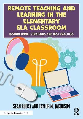Remote Teaching and Learning in the Elementary ELA Classroom: Instructional Strategies and Best Practices by Sean Ruday