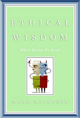 Ethical Wisdom: What Makes Us Good by Mark Matousek