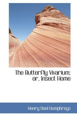 The Butterfly Vivarium; Or, Insect Home by Henry Noel Humphreys