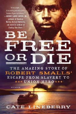 Be Free or Die: The Amazing Story of Robert Smalls' Escape from Slavery to Union Hero by Cate Lineberry