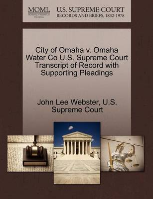 City of Omaha V. Omaha Water Co U.S. Supreme Court Transcript of Record with Supporting Pleadings by John Lee Webster