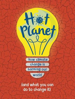 Hot Planet: How climate change is harming Earth (and what you can do to help) by Anna Claybourne