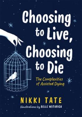 Choosing to Live, Choosing to Die: The Complexities of Assisted Dying: The Complexities of Assisted Dying by Nikki Tate