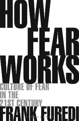 How Fear Works: Culture of Fear in the Twenty-First Century by Professor Frank Furedi
