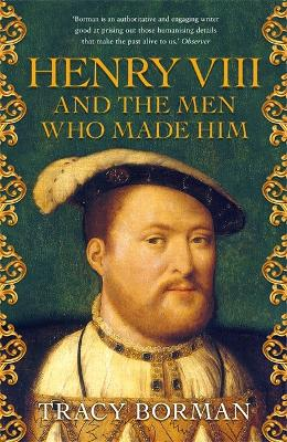 Henry VIII and the men who made him: The secret history behind the Tudor throne by Tracy Borman
