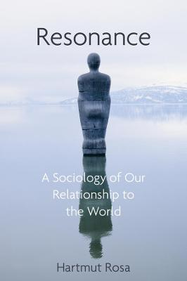 Resonance: A Sociology of Our Relationship to the World by Hartmut Rosa