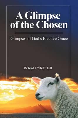 A Glimpse of the Chosen: Glimpses of God's Elective Grace by Richard J Dick Hill