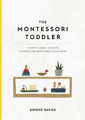 The Montessori Toddler: A Parent's Guide to Raising a Curious and Responsible Human Being by Simone Davies