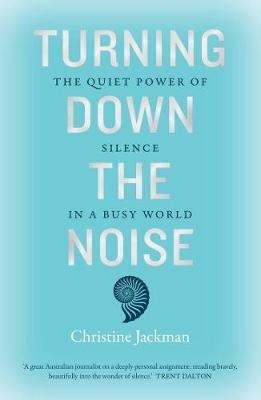 Turning Down the Noise: The Quiet Power of Silence in a Busy World by Christine Jackman