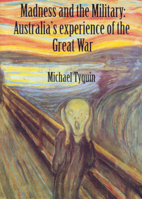 Madness and the Military: Australia's Experience of the Great War by Michael Tyquin