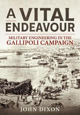 A Vital Endeavour: Mlitary Engineering in the Gallipoli Campaign by John Dixon