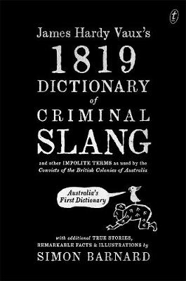 James Hardy Vaux's 1819 Dictionary of Criminal Slang and Other Impolite Terms as Used by the Convicts of the British Colonies of Australia with Additional True Stories, Remarkable Facts and Illustrations by Simon Barnard