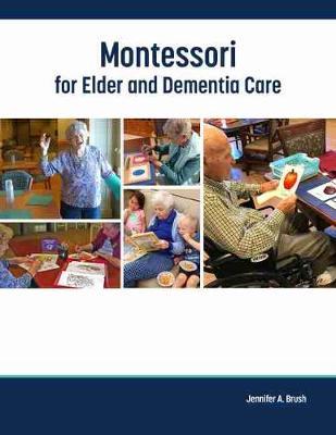Montessori for Elder and Dementia Care by Jennifer A. Brush
