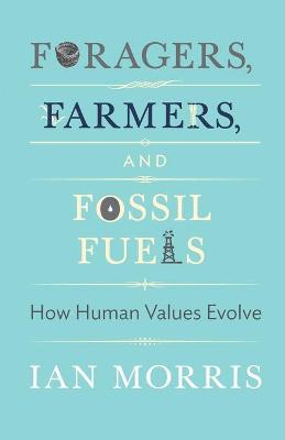 Foragers, Farmers, and Fossil Fuels: How Human Values Evolve by Ian Morris