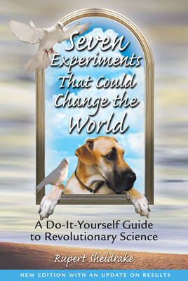 Seven Experiments That Could Change the World by Rupert Sheldrake
