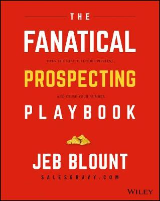 The Fanatical Prospecting Playbook: Open the Sale, Fill Your Pipeline, and Crush Your Number by Jeb Blount
