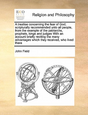 A Treatise Concerning the Fear of God; Scripturally Recommended Unto All People, from the Example of the Patriarchs, Prophets, Kings and Judges with an Account Briefly Reciting the Many Advantages Which They Received, Who Lived There by John Field