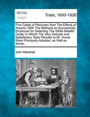 Five Cases of Recovery from the Effects of Arsenic; With the Methods So Successfully Employed for Detecting the White Metallic Oxide; In Which the Very Delicate and Satisfactory Tests Peculiar to Mr. Hume Were Principally Adopted, as Well as Some... by John Marshall