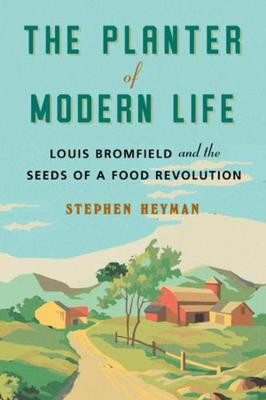 The Planter of Modern Life: Louis Bromfield and the Seeds of a Food Revolution by Stephen Heyman