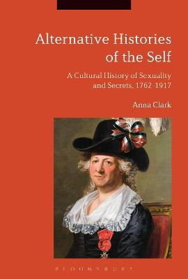 Alternative Histories of the Self: A Cultural History of Sexuality and Secrets, 1762-1917 by Anna Clark